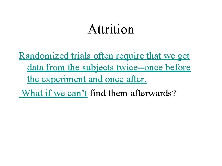 Attrition Randomized trials often require that we get data from the subjects twice--once before