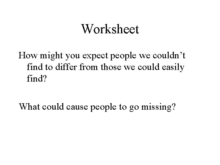 Worksheet How might you expect people we couldn't find to differ from those we