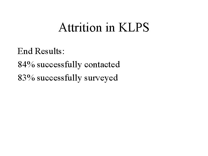Attrition in KLPS End Results: 84% successfully contacted 83% successfully surveyed