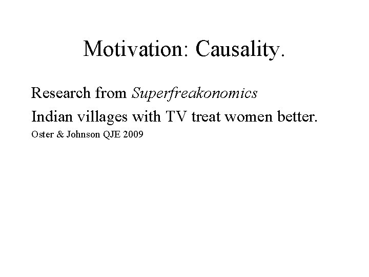 Motivation: Causality. Research from Superfreakonomics Indian villages with TV treat women better. Oster &