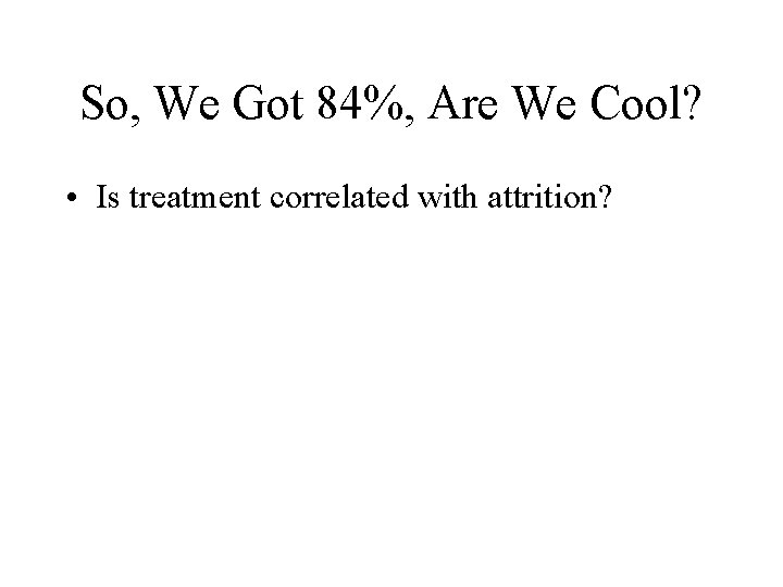 So, We Got 84%, Are We Cool? • Is treatment correlated with attrition?