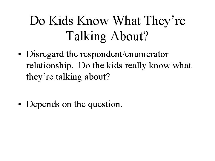 Do Kids Know What They're Talking About? • Disregard the respondent/enumerator relationship. Do the