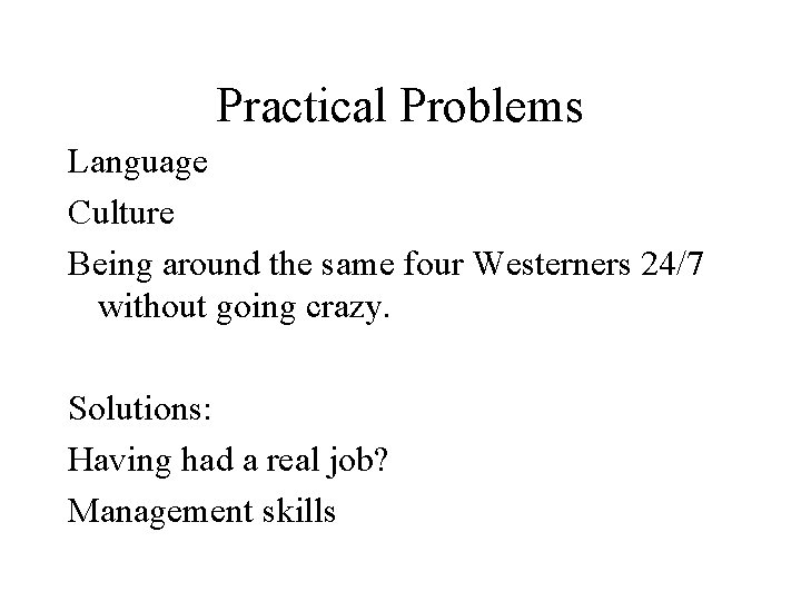 Practical Problems Language Culture Being around the same four Westerners 24/7 without going crazy.