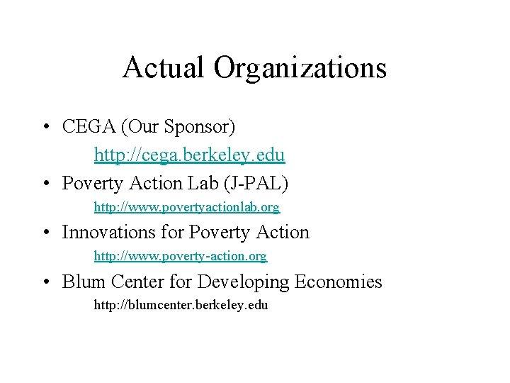 Actual Organizations • CEGA (Our Sponsor) http: //cega. berkeley. edu • Poverty Action Lab