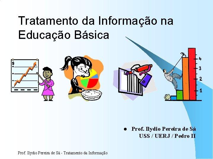 Tratamento da Informação na Educação Básica l Prof. Ilydio Pereira de Sá - Tratamento