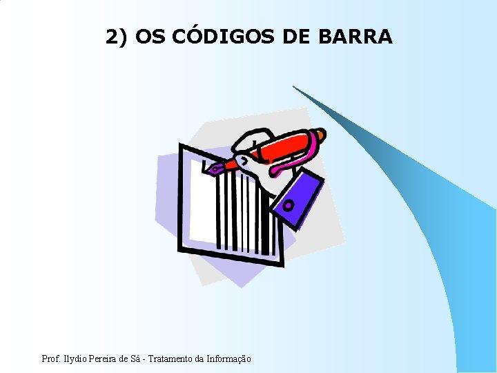 2) OS CÓDIGOS DE BARRA Prof. Ilydio Pereira de Sá - Tratamento da Informação