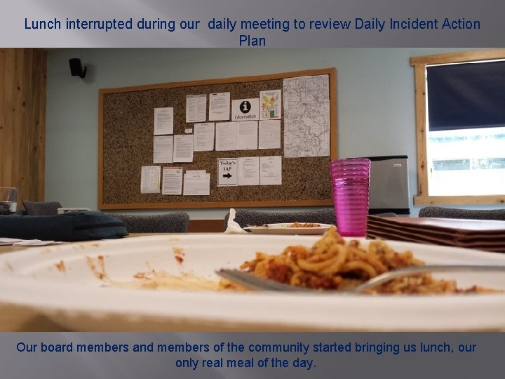 Lunch interrupted during our daily meeting to review Daily Incident Action Plan Our board
