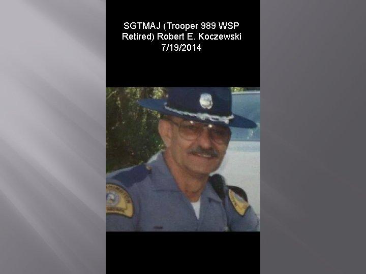 SGTMAJ (Trooper 989 WSP Retired) Robert E. Koczewski 7/19/2014