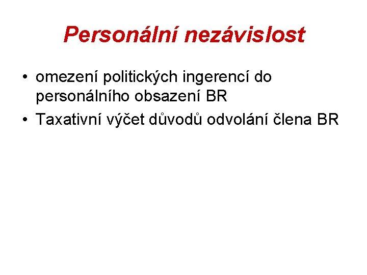 Personální nezávislost • omezení politických ingerencí do personálního obsazení BR • Taxativní výčet důvodů