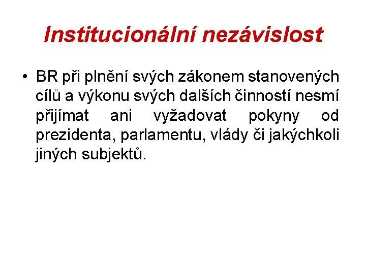 Institucionální nezávislost • BR při plnění svých zákonem stanovených cílů a výkonu svých dalších