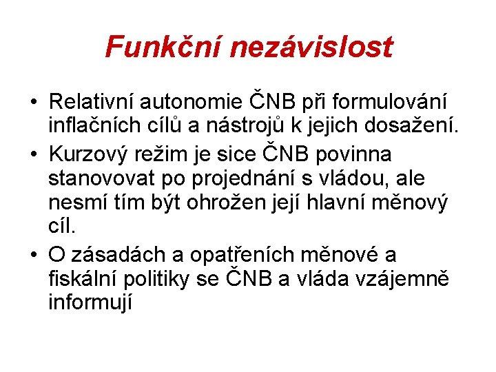 Funkční nezávislost • Relativní autonomie ČNB při formulování inflačních cílů a nástrojů k jejich