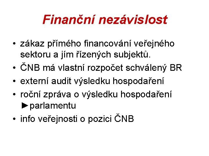Finanční nezávislost • zákaz přímého financování veřejného sektoru a jím řízených subjektů. • ČNB