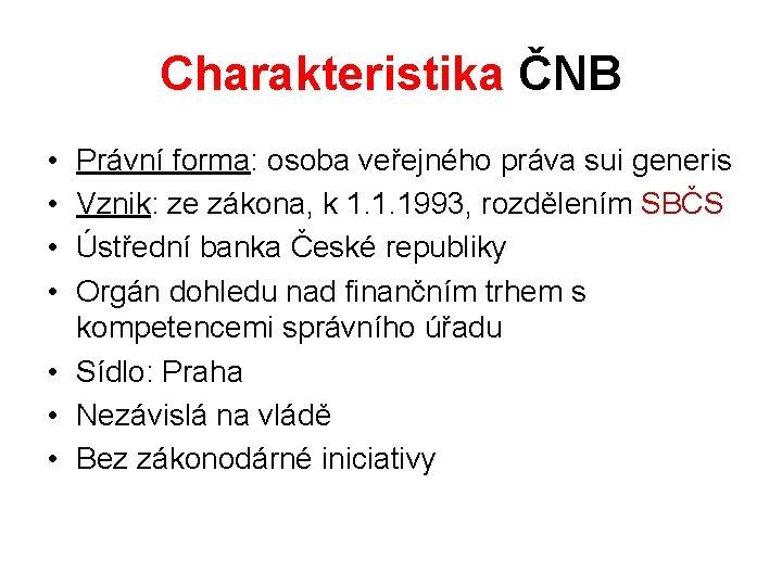 Charakteristika ČNB • • Právní forma: osoba veřejného práva sui generis Vznik: ze zákona,