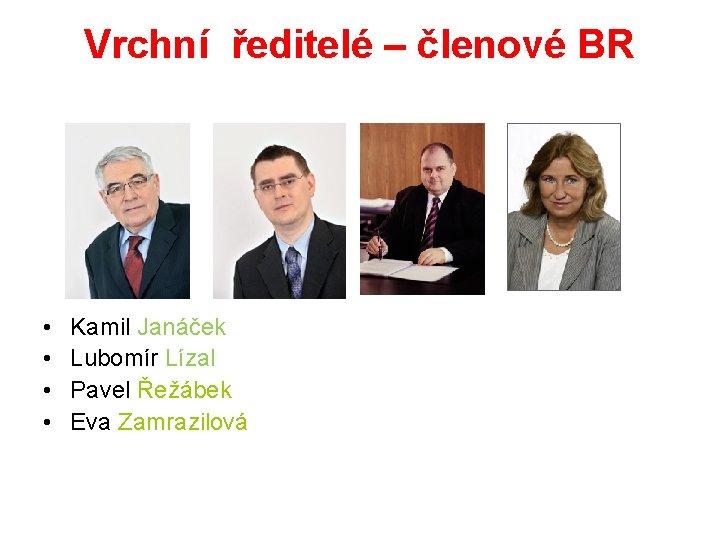 Vrchní ředitelé – členové BR • • Kamil Janáček Lubomír Lízal Pavel Řežábek Eva