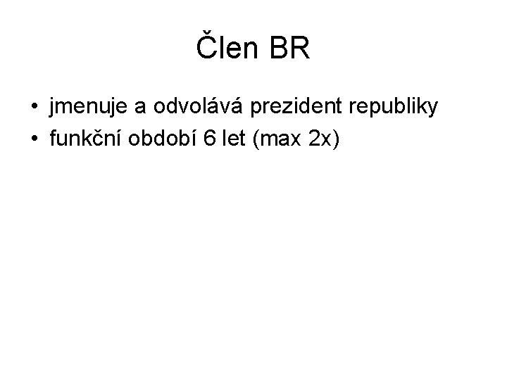 Člen BR • jmenuje a odvolává prezident republiky • funkční období 6 let (max