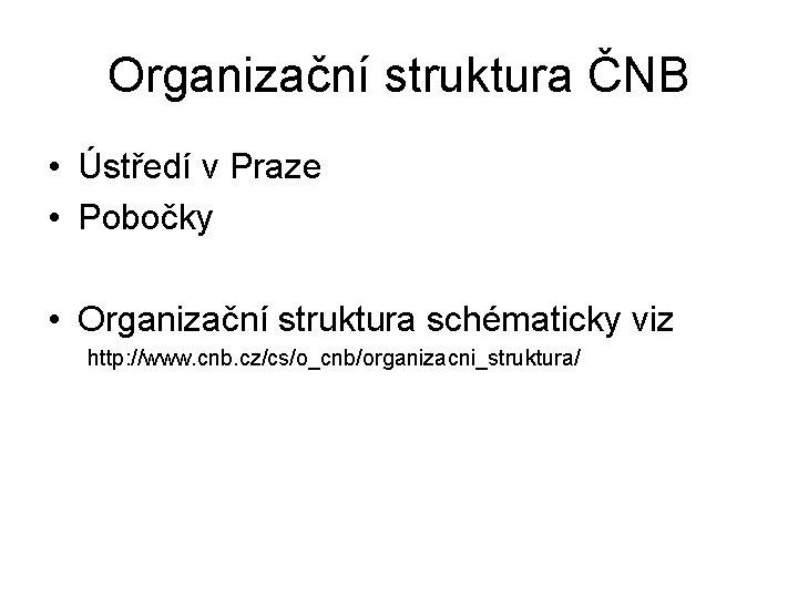 Organizační struktura ČNB • Ústředí v Praze • Pobočky • Organizační struktura schématicky viz