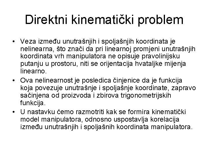 Direktni kinematički problem • Veza između unutrašnjih i spoljašnjih koordinata je nelinearna, što znači