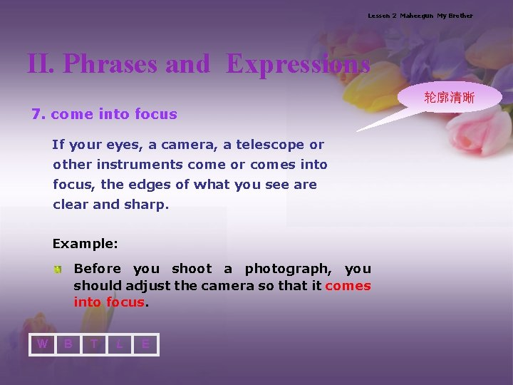 Lesson 2 Maheegun My Brother II. Phrases and Expressions 轮廓清晰 7. come into focus