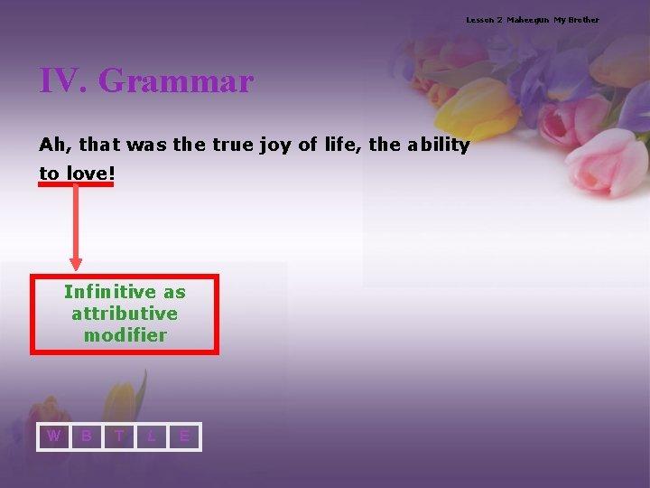 Lesson 2 Maheegun My Brother IV. Grammar Ah, that was the true joy of