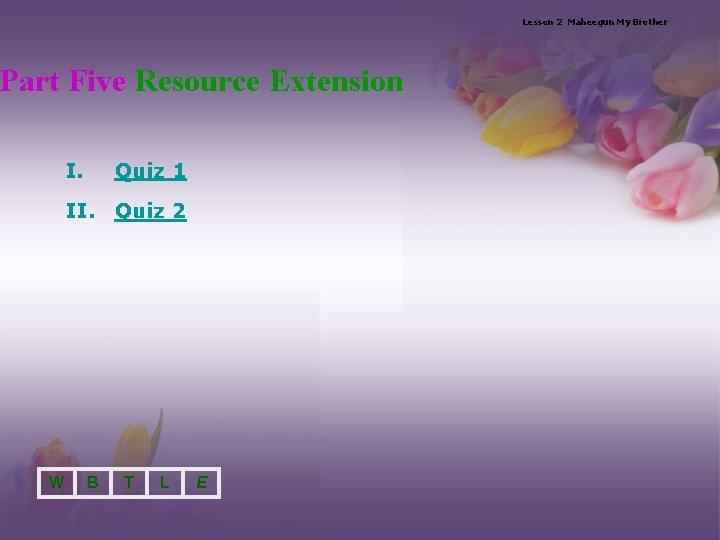 Lesson 2 Maheegun My Brother Part Five Resource Extension I. Quiz 1 II. Quiz