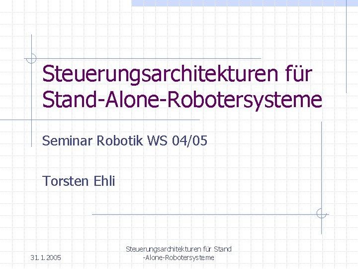 Steuerungsarchitekturen für Stand-Alone-Robotersysteme Seminar Robotik WS 04/05 Torsten Ehli 31. 1. 2005 Steuerungsarchitekturen für
