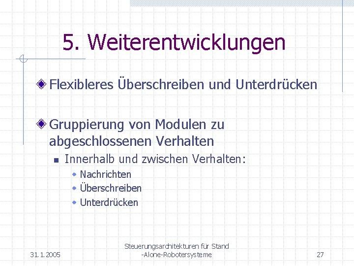 5. Weiterentwicklungen Flexibleres Überschreiben und Unterdrücken Gruppierung von Modulen zu abgeschlossenen Verhalten n Innerhalb