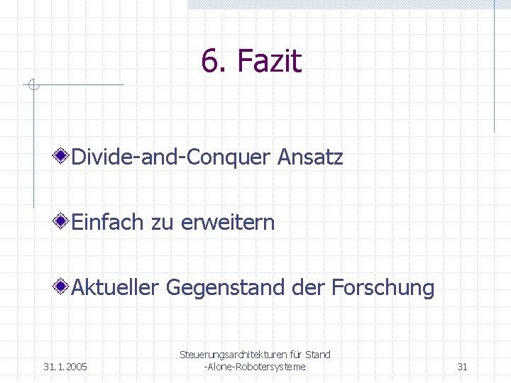 6. Fazit Divide-and-Conquer Ansatz Einfach zu erweitern Aktueller Gegenstand der Forschung 31. 1. 2005