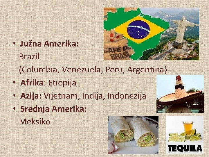 • Južna Amerika: Brazil (Columbia, Venezuela, Peru, Argentina) • Afrika: Etiopija • Azija: