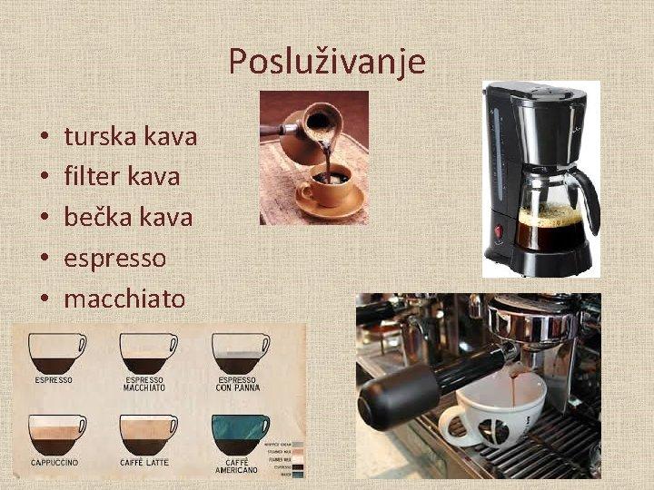 Posluživanje • • • turska kava filter kava bečka kava espresso macchiato capucchino