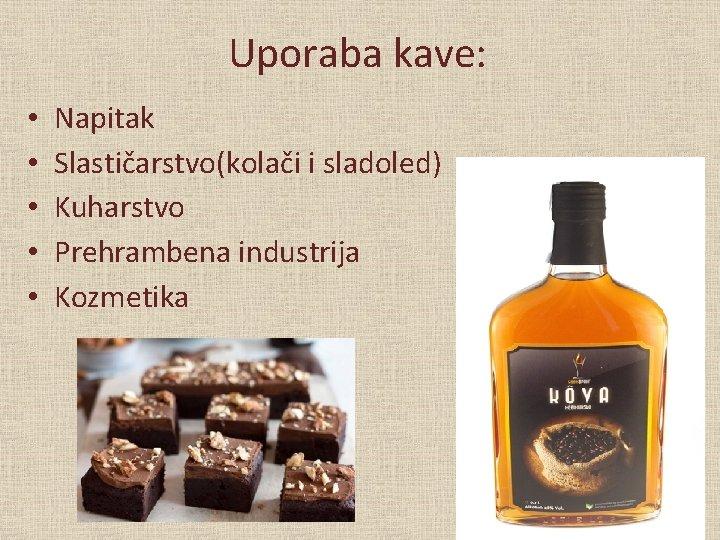Uporaba kave: • • • Napitak Slastičarstvo(kolači i sladoled) Kuharstvo Prehrambena industrija Kozmetika