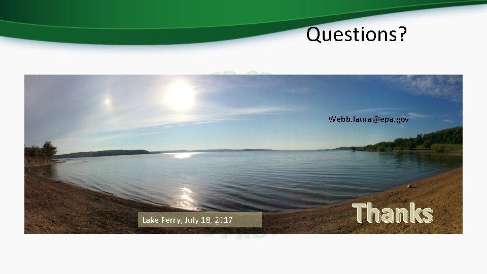 Questions? Webb. laura@epa. gov Lake Perry, July 18, 2017 Thanks
