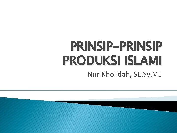 PRINSIP-PRINSIP PRODUKSI ISLAMI Nur Kholidah, SE. Sy, ME