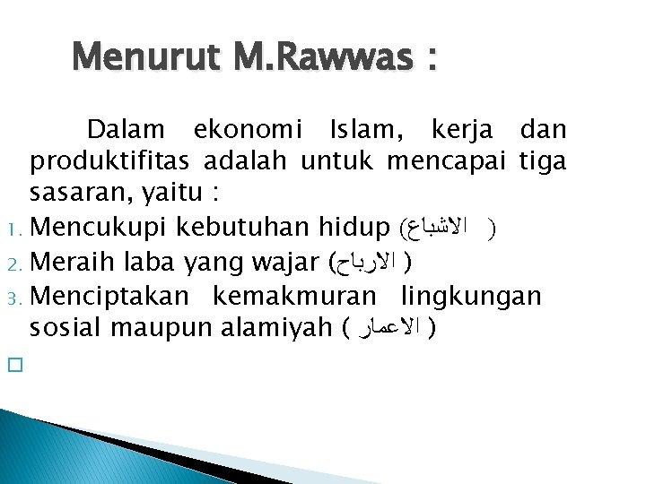 Menurut M. Rawwas : Dalam ekonomi Islam, kerja dan produktifitas adalah untuk mencapai tiga