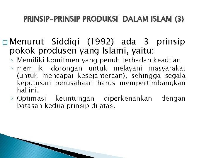 PRINSIP-PRINSIP PRODUKSI DALAM ISLAM (3) � Menurut Siddiqi (1992) ada 3 prinsip pokok produsen