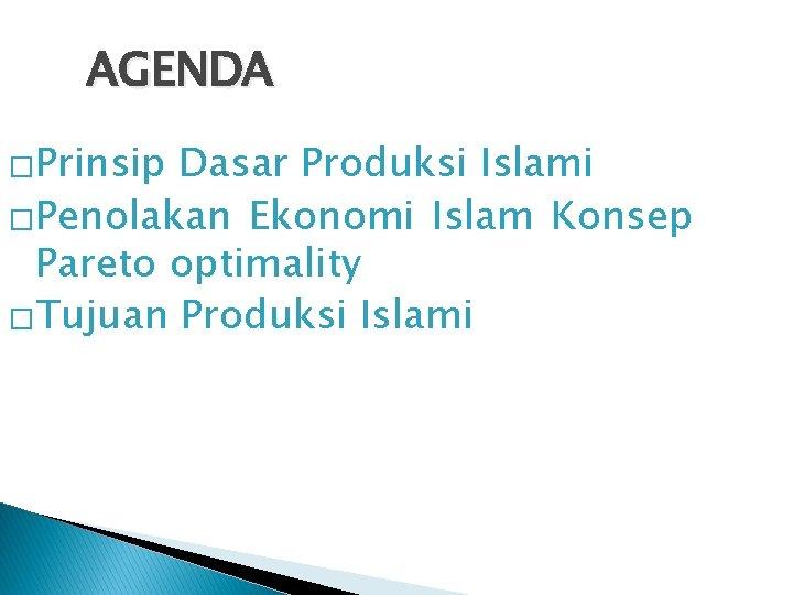 AGENDA �Prinsip Dasar Produksi Islami �Penolakan Ekonomi Islam Konsep Pareto optimality �Tujuan Produksi Islami