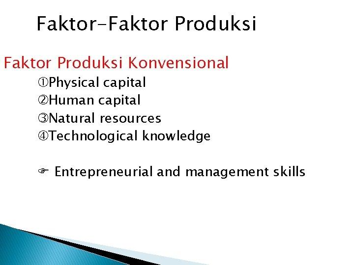 Faktor-Faktor Produksi Konvensional Physical capital Human capital Natural resources Technological knowledge F Entrepreneurial and