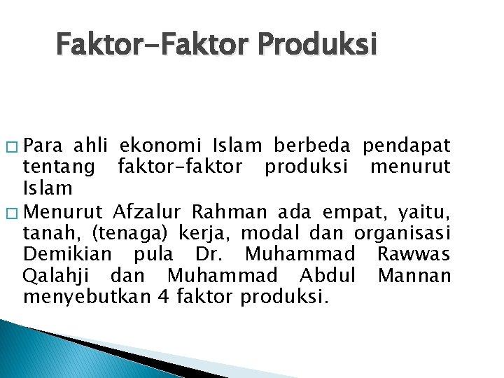 Faktor-Faktor Produksi � Para ahli ekonomi Islam berbeda pendapat tentang faktor-faktor produksi menurut Islam