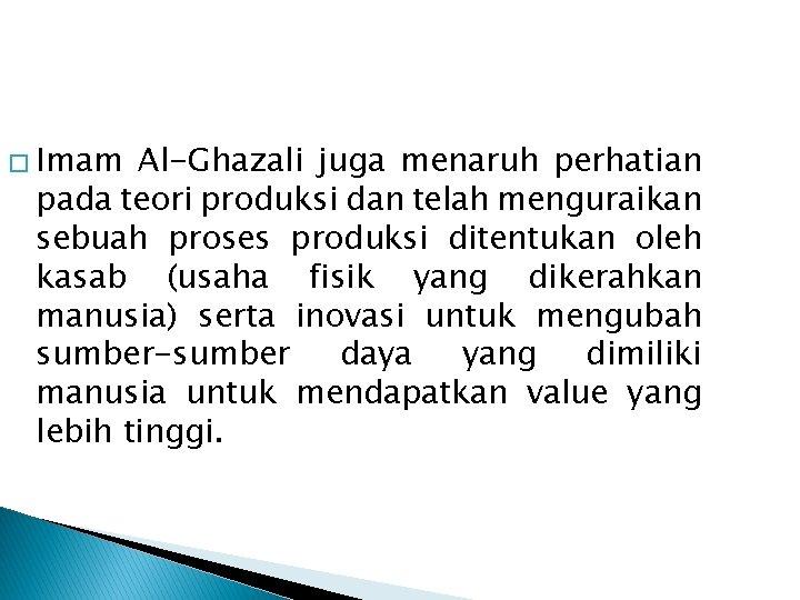 � Imam Al-Ghazali juga menaruh perhatian pada teori produksi dan telah menguraikan sebuah proses