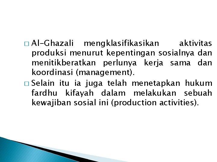 Al-Ghazali mengklasifikasikan aktivitas produksi menurut kepentingan sosialnya dan menitikberatkan perlunya kerja sama dan koordinasi