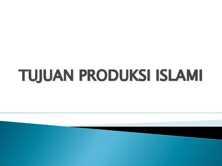 TUJUAN PRODUKSI ISLAMI