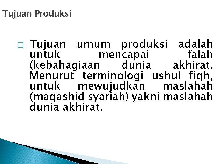 Tujuan Produksi � Tujuan umum produksi adalah untuk mencapai falah (kebahagiaan dunia akhirat. Menurut