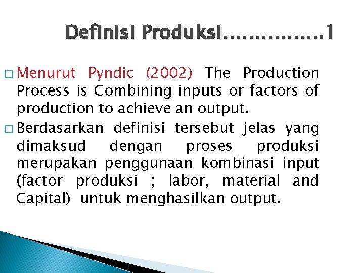 Definisi Produksi……………. 1 � Menurut Pyndic (2002) The Production Process is Combining inputs or