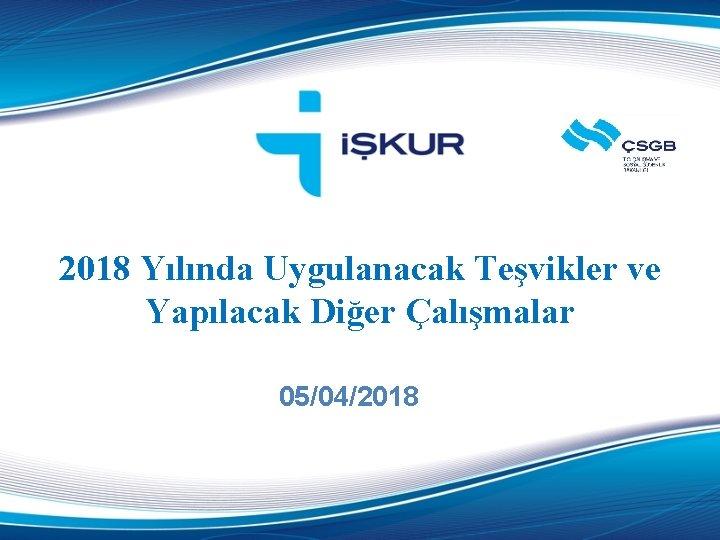 2018 Yılında Uygulanacak Teşvikler ve Yapılacak Diğer Çalışmalar 05/04/2018