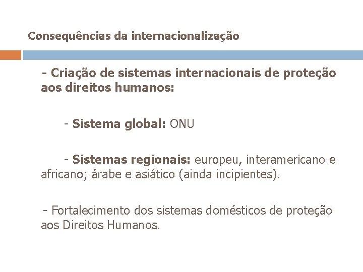 Consequências da internacionalização - Criação de sistemas internacionais de proteção aos direitos humanos: -