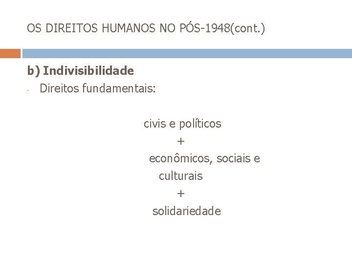 OS DIREITOS HUMANOS NO PÓS-1948(cont. ) b) Indivisibilidade - Direitos fundamentais: civis e políticos