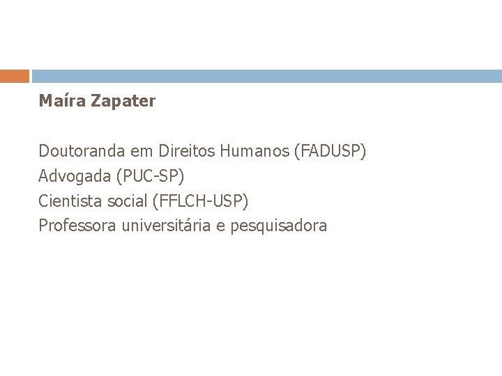 Maíra Zapater Doutoranda em Direitos Humanos (FADUSP) Advogada (PUC-SP) Cientista social (FFLCH-USP) Professora universitária