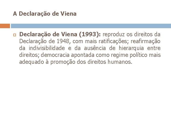 A Declaração de Viena (1993): reproduz os direitos da Declaração de 1948, com mais