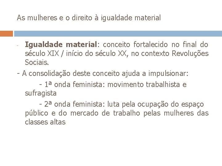 As mulheres e o direito à igualdade material Igualdade material: conceito fortalecido no final