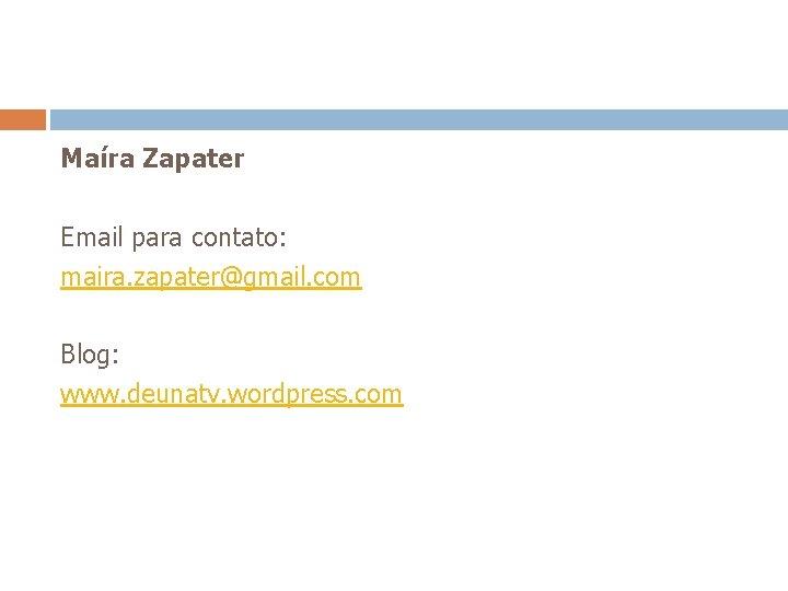 Maíra Zapater Email para contato: maira. zapater@gmail. com Blog: www. deunatv. wordpress. com