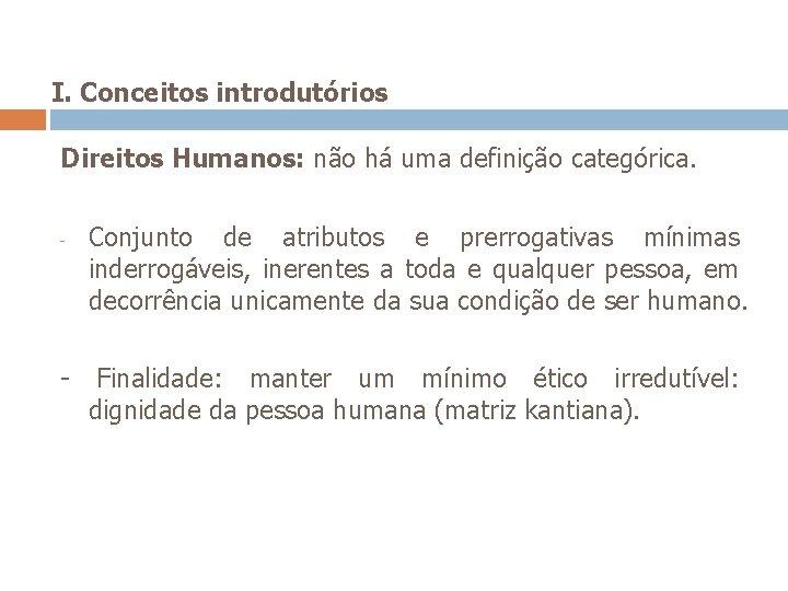 I. Conceitos introdutórios Direitos Humanos: não há uma definição categórica. - Conjunto de atributos
